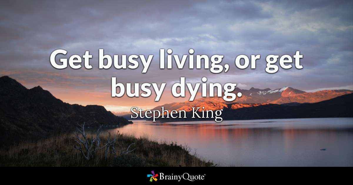 """Get busy living or get busy dying."""